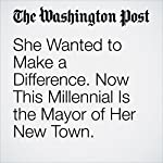 She Wanted to Make a Difference. Now This Millennial Is the Mayor of Her New Town. | Colby Itkowitz