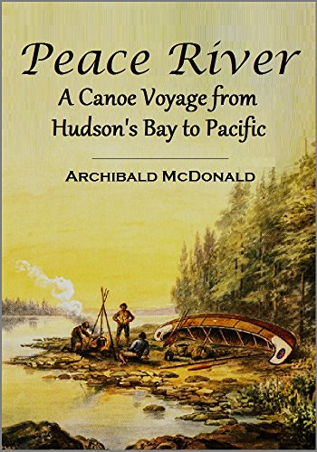 Peace River: A Canoe Voyage from Hudson's  Bay to Pacific by the Late  Sir George Simpson ... in 1828