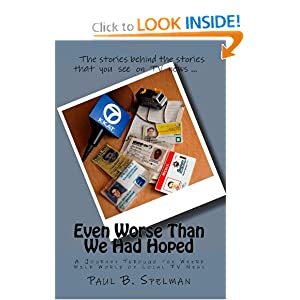 Even Worse Than We Had Hoped: A Journey Through The Weird Wild World Of Local Tv News Paul B. Spelman