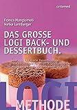 Das große LOGI Back- und Dessertbuch. - Über 120 raffinierte Dessertrezepte, die Sie niemals für möglich gehalten hätten.