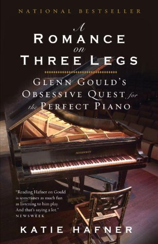 A Romance on Three Legs: Glenn Gould's Obsessive Quest for the Perfect Piano by Katie Hafner (Oct 6 2009)