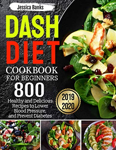 Dash Diet Cookbook for Beginners 2019-2020: 800 Healthy and Delicious Recipes for Lower Blood Pressure, and Prevent Diabetes
