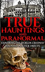 True Hauntings And Paranormal: Exploring The Worlds Creepiest Haunted Places & Objects (Haunted Places, True Horror Stories, Bizarre True Stories, Ouija Board Stories, Haunted Dolls Book 1)