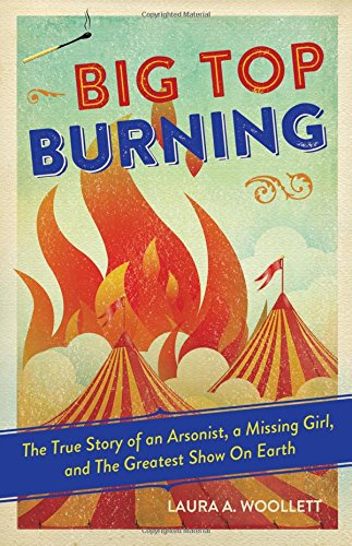 Big Top Burning: The True Story of an Arsonist, a Missing Girl, and The Greatest Show On ()