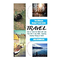 Travel: The Ultimate Budget Travel Guide on How to Travel the World with Less Than $30 A Day While Exploring Amazing Places on Earth!