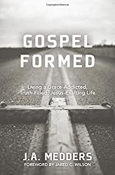 Gospel Formed: Living a Grace-Addicted, Truth-Filled, Jesus-Exalting Life by J. A. Medders (2014-11-14)