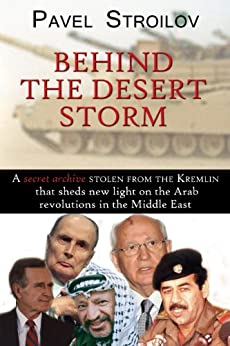 Behind the Desert Storm: A Secret Archive Stolen From the Kremlin that Sheds New Light on the Arab Revolutions in the Middle East by [Stroilov, Pavel]