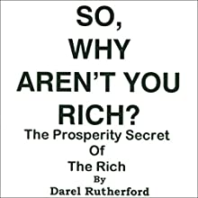 So, Why Aren't You Rich?: The Prosperity Secret of the Rich Audiobook by Darel A. Rutherford Narrated by Kevin Steinmetz