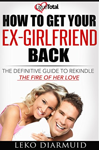 Get your ex back: The ultimate handbook to get back you ex-girlfriend and  keep her forever ((Love, relationship, divorce, breakup recovery, how to  get