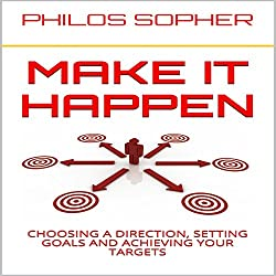 Make It Happen: How to Choose a Direction, Set Goals and Achieve Targets (Become Successful)