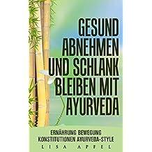 GESUND ABNEHMEN UND SCHLANK BLEIBEN MIT AYURVEDA: ERNÄHRUNG, BEWEGUNG, KONSTITUTIONEN, AYURVEDA-STYLE (German Edition)