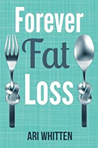 Forever Fat Loss: Escape the Low Calorie and Low Carb Diet Traps and Achieve Effortless and Permanent Fat Loss by Working with Your Biology Instead of Against It