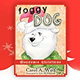 Foggy Dog Discovers Christmas, Carol A. Wolf, 1466962534