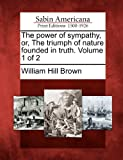 The Power of Sympathy, or, the Triumph of Nature Founded in Truth. Volume 1 Of 2, William Hill Brown, 1275631746