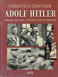Adolf Hitler - Chronik 1889 - 1945. Aufstieg und Untergang