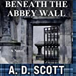 Beneath the Abbey Wall | A. D. Scott