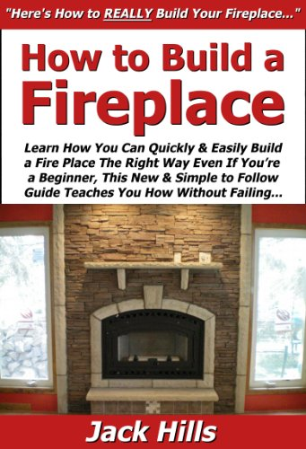 How to Build a Fireplace: Learn How You Can Quickly & Easily Build a Fire Place The Right Way Even If You're a Beginner, This New & Simple to Follow Guide Teaches You How Without Failing