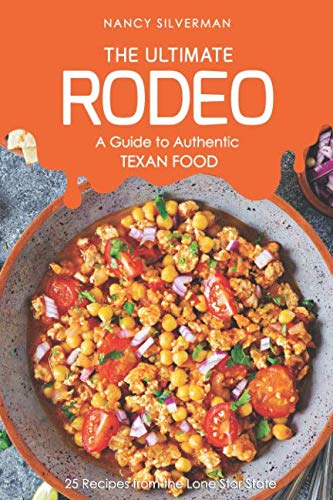 The Ultimate Rodeo - A Guide to Authentic Texan Food: 25 Recipes from the Lone Star State by Nancy Silverman