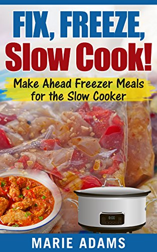 Make Ahead Freezer Meals for the Slow Cooker: Fix, Freeze, Slow Cook! by [Adams, Marie]
