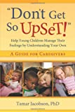 """""""Don't Get So Upset!"""": Help Young Children Manage Their Feelings by Understanding Your Own"""