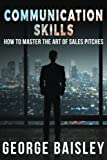 Communication Skills: How To Master The Art Of Sales Pitches (Communication Skills,Social Skills,Charisma,Conversation,Body Language,Confidence,Public Speaking) (Volume 2)
