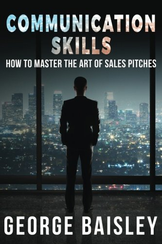 Communication Skills: How To Master The Art Of Sales Pitches (Communication Skills,Social Skills,Charisma,Conversation,Body Language,Confidence,Public Speaking) (Volume 2) by CreateSpace Independent Publishing Platform