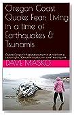 "Oregon Coast Quake Fear: Living in a time of Earthquakes & Tsunamis: Coastal Oregon's fragile ecosystem is at risk from a catastrophic ""Cascadia subduction zone"" earthquake"