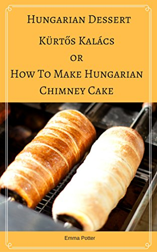 Hungarian Dessert :Kürtős Kalács Or How To Make Hungarian Chimney Cake, Secrets and recipes for the perfect chimney cakes (Traditional Dessert, Transylvanian Special Occasions, Wedding Dessert) by Emma Potter