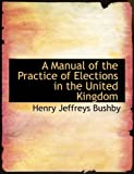 A Manual of the Practice of Elections in the United Kingdom, Henry Jeffreys Bushby, 0554931605