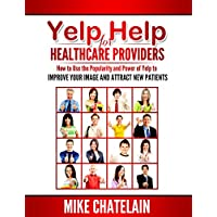 Yelp Help for Healthcare Providers: How to Use the Popularity and Power of Yelp to Improve Your Image and Attract New Patients