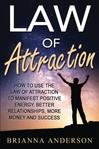 Read Online Law of Attraction: How to Use the Law of Attraction to Manifest Positive Energy, Better Relationships, More Money and Success ebook