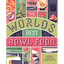Lonely Planet The World's Best Bowl Food 1st Ed.: Where to find it and how to make it