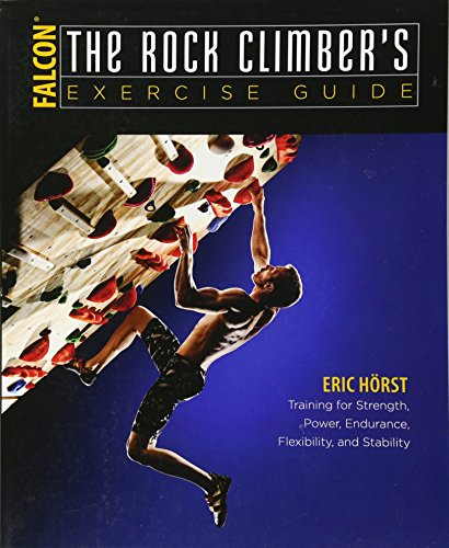 The Rock Climber's Exercise Guide: Training for Strength, Power, Endurance, Flexibility, and Stability (How To Climb Series) (Eric Rocks)