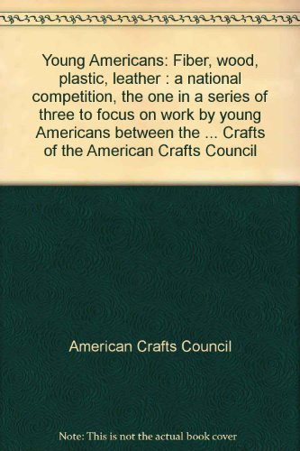 Young Americans: Fiber, wood, plastic, leather : a national competition, the one in a series of three to focus on work by young Americans between the ... Crafts of the American Crafts Council