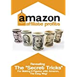 "Amazon Affiliate Profit: The A-Z Guide for Getting Started: Revealing The ""Secret Tricks"" for Making 6 Figures..."