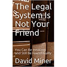 The Legal System Is Not Your Friend: You Can Be Innocent and Still Be Found Guilty (Tax Answers Book 4)