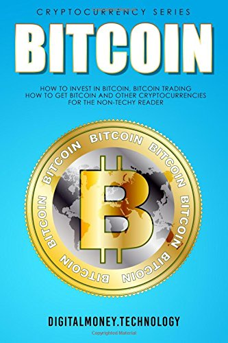 Bitcoin: How To Invest In Bitcoin, Bitcoin Trading - How To Get Bitcoin And Other Cryptocurrencies For The Non-Techy Reader pdf