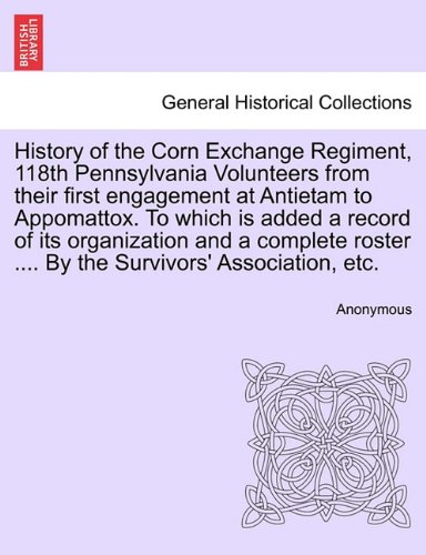Download History of the Corn Exchange Regiment, 118th Pennsylvania Volunteers from their first engagement at Antietam to Appomattox. To which is added a record ... .... By the Survivors' Association, etc. ebook