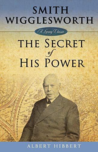 Smith Wigglesworth: Secret of His Power (Living Classics)
