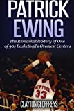 Patrick Ewing: The Remarkable Story of One of 90s Basketball's Greatest Centers (Basketball Biography Books)