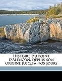 Histoire du Point D'Alençon, Depuis Son Origine Jusqu'À Nos Jours, G rasime Bonna Despierres and Gérasime Bonnaire Despierres, 1149396180