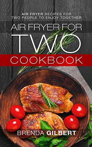 Air Fryer for Two Cookbook: Air Fryer Recipes for Two People to Enjoy Together by Brenda Gilbert