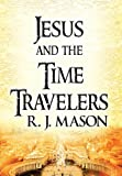 Jesus and the Time Travelers, R. J. Mason, 1462659314