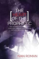 The Heart of the Prophetic: Unlocking the Prophetic Through Understanding The Father Heart of God Paperback