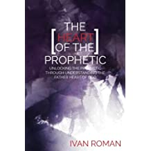 The Heart of the Prophetic: Unlocking the Prophetic Through Understanding The Father Heart of God