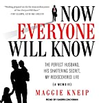 Now Everyone Will Know: The Perfect Husband, His Shattering Secret, My Rediscovered Life | Maggie Kneip