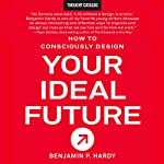 How to Consciously Design Your Ideal Future | Benjamin P. Hardy