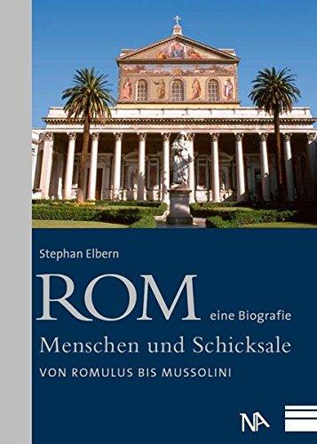 Rom - eine Biografie. Menschen und Schicksale Von Romulus bis Mussolini