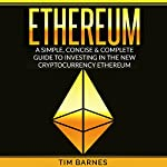Ethereum: A Simple, Concise & Complete Guide to Investing in the New Cryptocurrency Ethereum | Tim Barnes