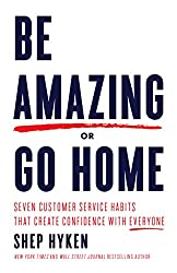 Be Amazing or Go Home: Seven Customer Service Habits That Create Confidence with Everyone